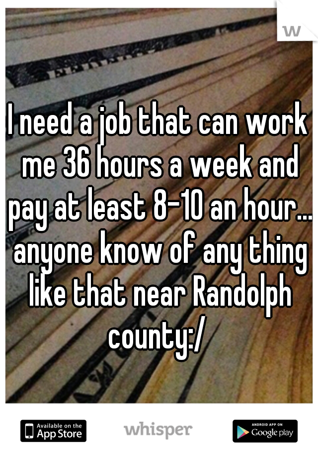 I need a job that can work me 36 hours a week and pay at least 8-10 an hour... anyone know of any thing like that near Randolph county:/