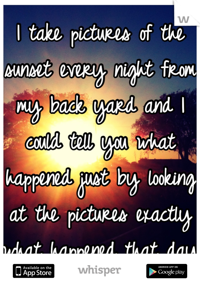 I take pictures of the sunset every night from my back yard and I could tell you what happened just by looking at the pictures exactly what happened that day