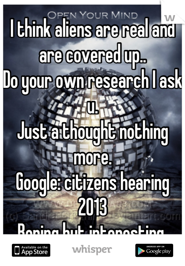 I think aliens are real and are covered up.. Do your own research I ask u. Just a thought nothing more. Google: citizens hearing 2013  Boring but interesting