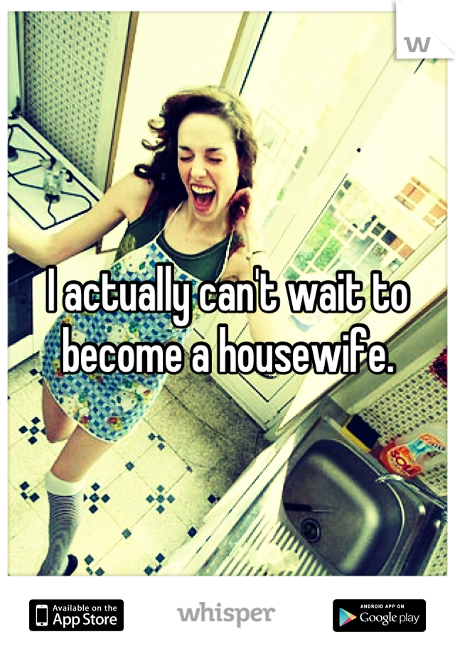 I actually can't wait to become a housewife.