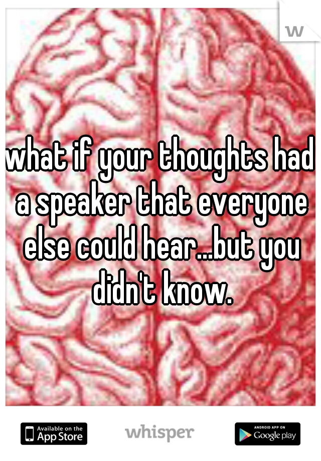 what if your thoughts had a speaker that everyone else could hear...but you didn't know.