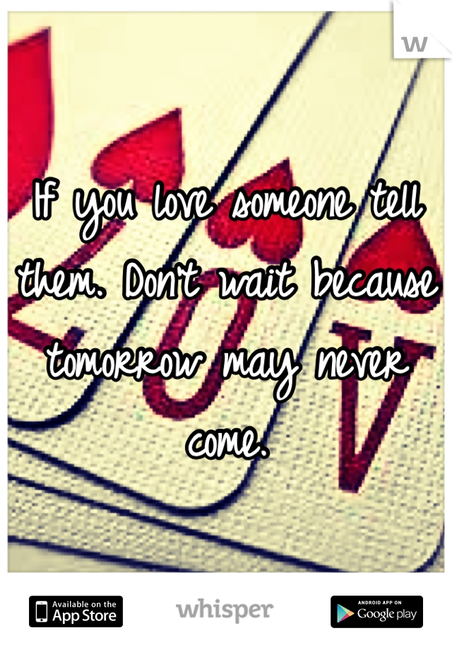 If you love someone tell them. Don't wait because tomorrow may never come.