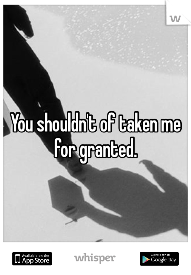 You shouldn't of taken me for granted.