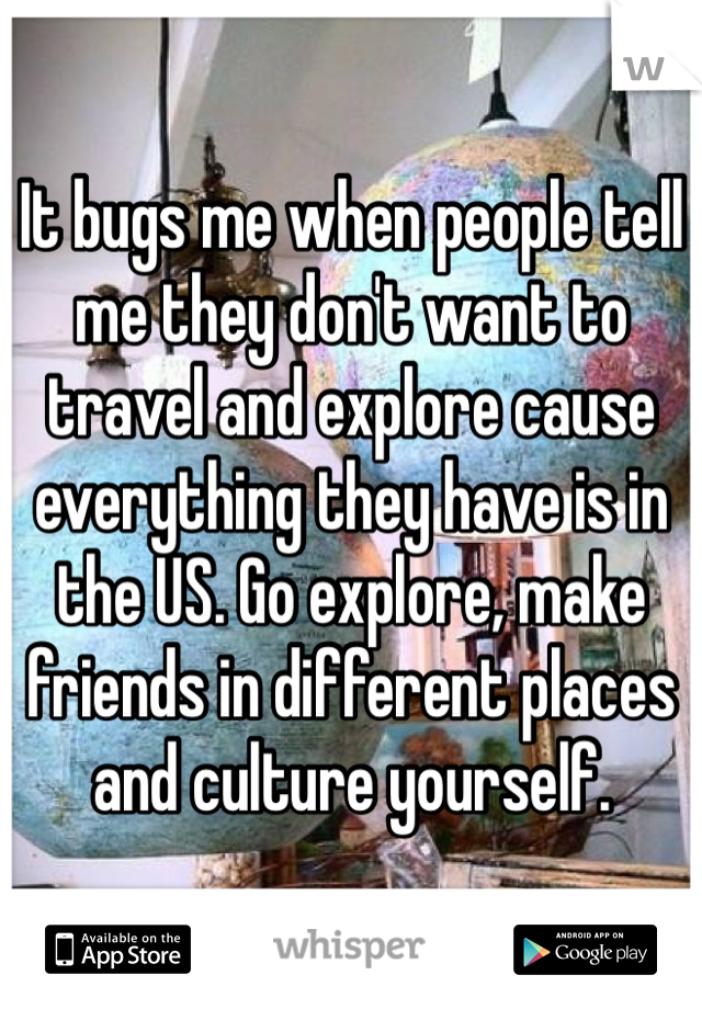 It bugs me when people tell me they don't want to travel and explore cause everything they have is in the US. Go explore, make friends in different places and culture yourself.