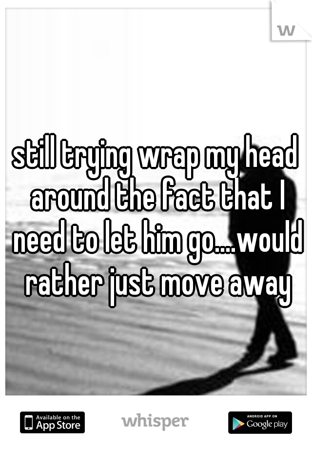 still trying wrap my head around the fact that I need to let him go....would rather just move away
