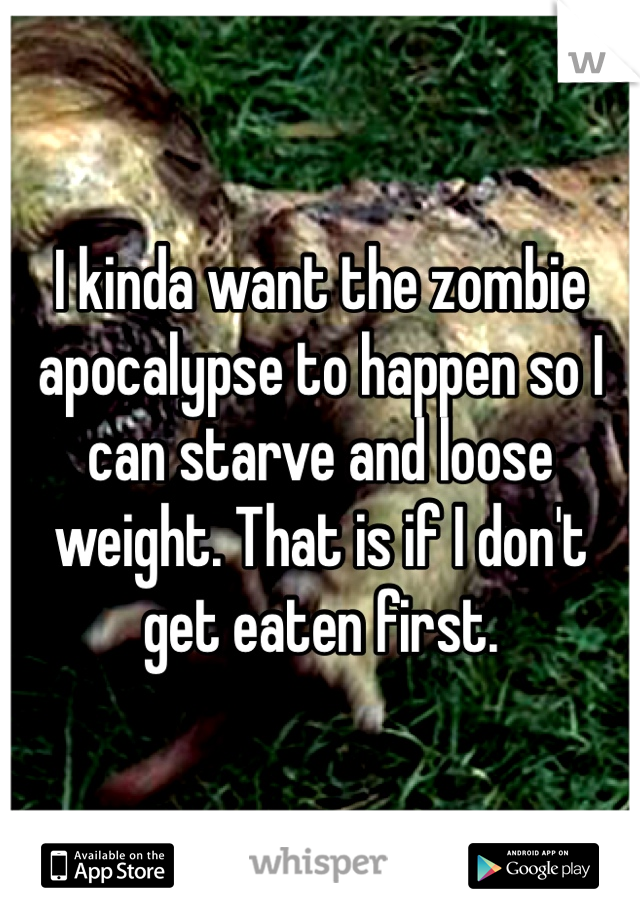 I kinda want the zombie apocalypse to happen so I can starve and loose weight. That is if I don't get eaten first.