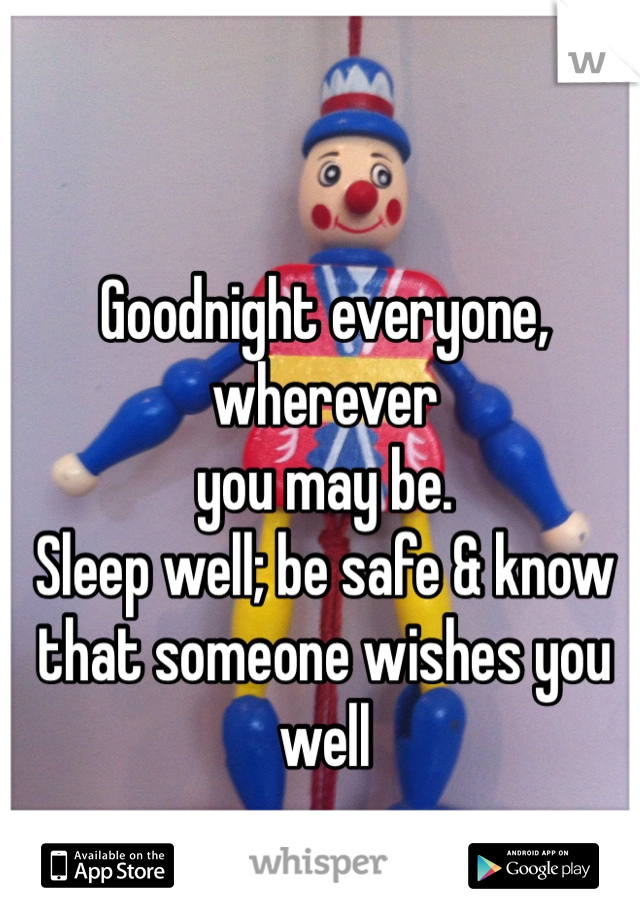 Goodnight everyone, wherever you may be. Sleep well; be safe & know that someone wishes you well