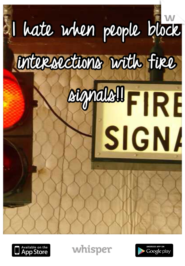 I hate when people block intersections with fire signals!!