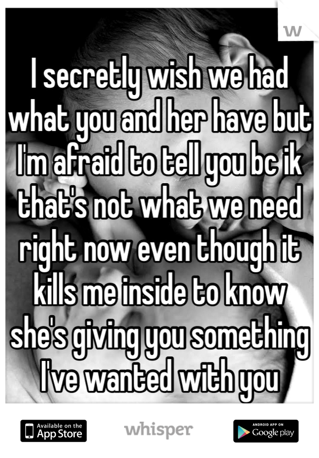 I secretly wish we had what you and her have but I'm afraid to tell you bc ik that's not what we need right now even though it kills me inside to know she's giving you something I've wanted with you