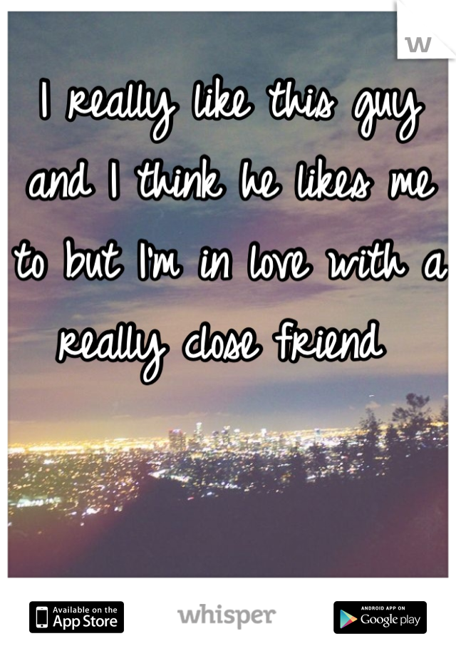 I really like this guy and I think he likes me to but I'm in love with a really close friend