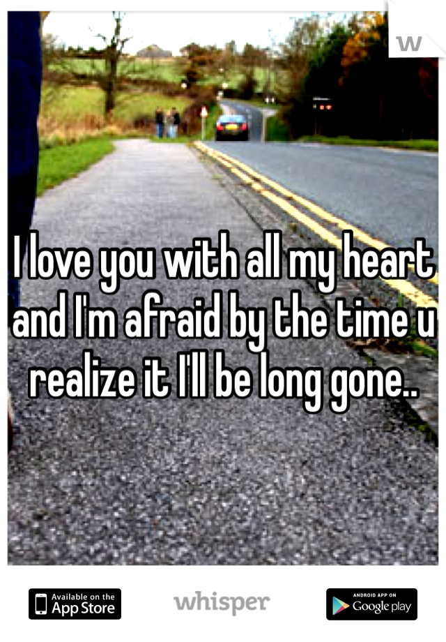 I love you with all my heart and I'm afraid by the time u realize it I'll be long gone..