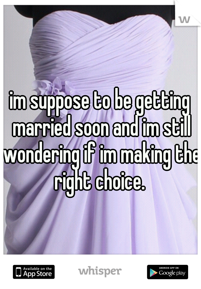 im suppose to be getting married soon and im still wondering if im making the right choice.