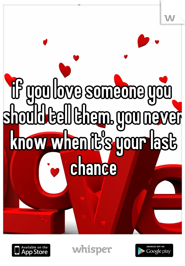 if you love someone you should tell them. you never know when it's your last chance