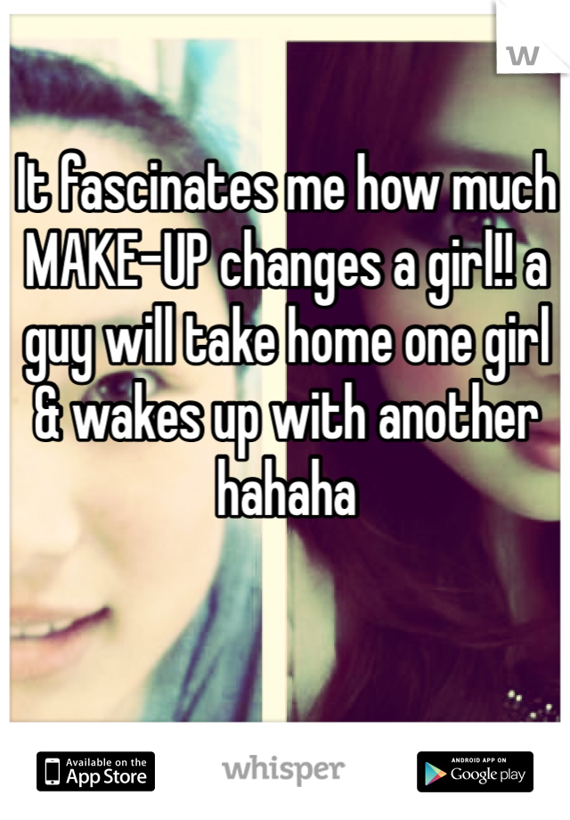 It fascinates me how much MAKE-UP changes a girl!! a guy will take home one girl & wakes up with another hahaha