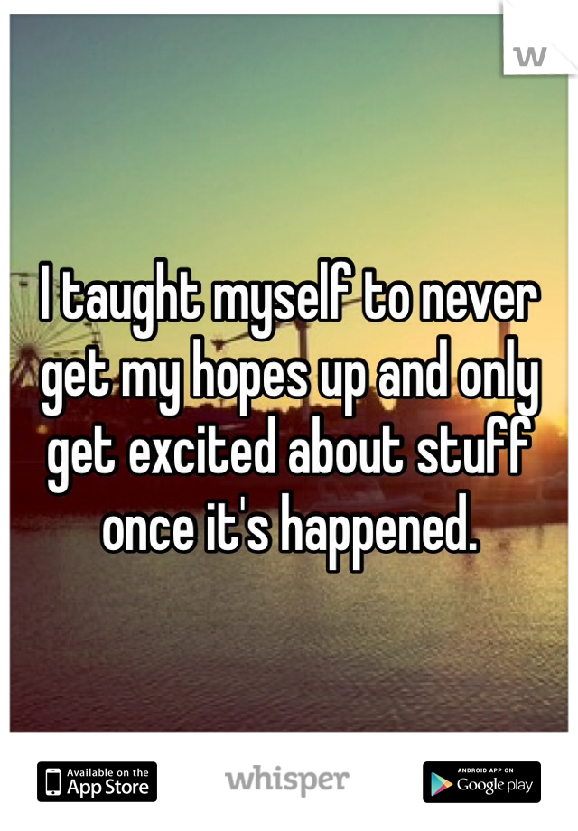 I taught myself to never get my hopes up and only get excited about stuff once it's happened.