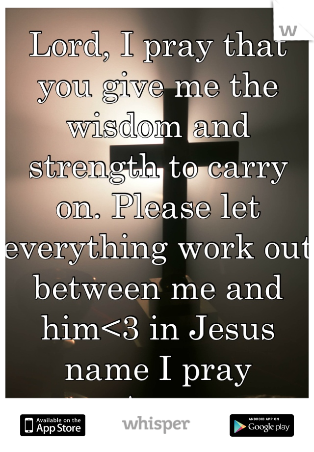 Lord, I pray that you give me the wisdom and strength to carry on. Please let everything work out between me and him<3 in Jesus name I pray -Amen