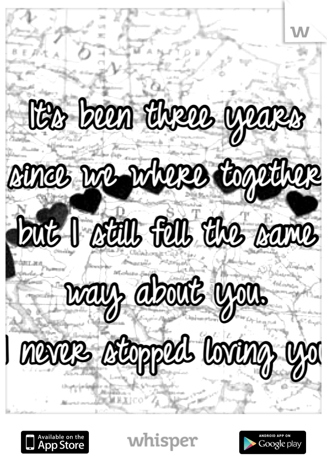 It's been three years since we where together but I still fell the same way about you.  I never stopped loving you