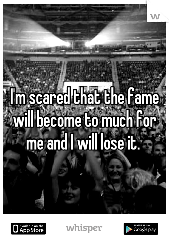 I'm scared that the fame will become to much for me and I will lose it.