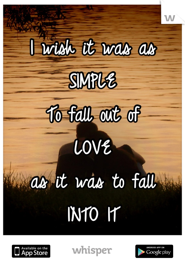I wish it was as SIMPLE To fall out of LOVE as it was to fall  INTO IT