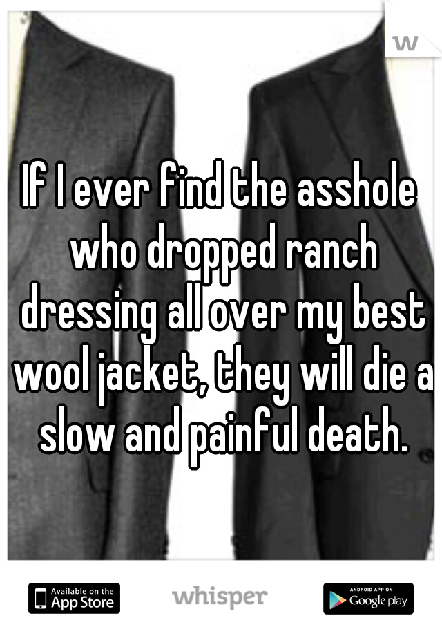 If I ever find the asshole who dropped ranch dressing all over my best wool jacket, they will die a slow and painful death.