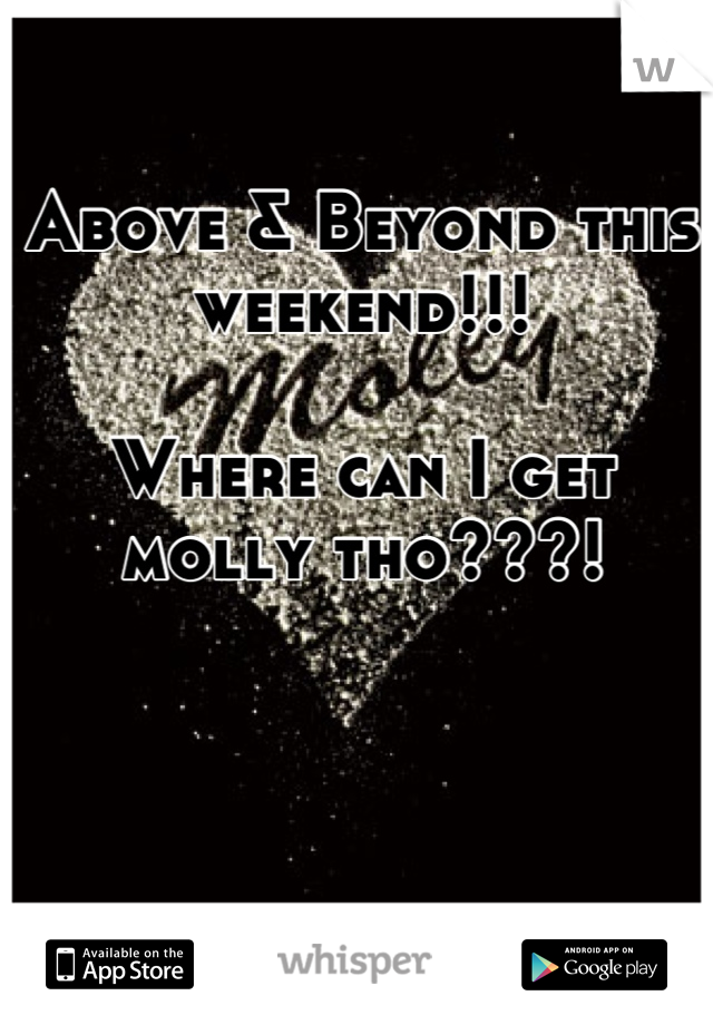 Above & Beyond this weekend!!!  Where can I get molly tho???!