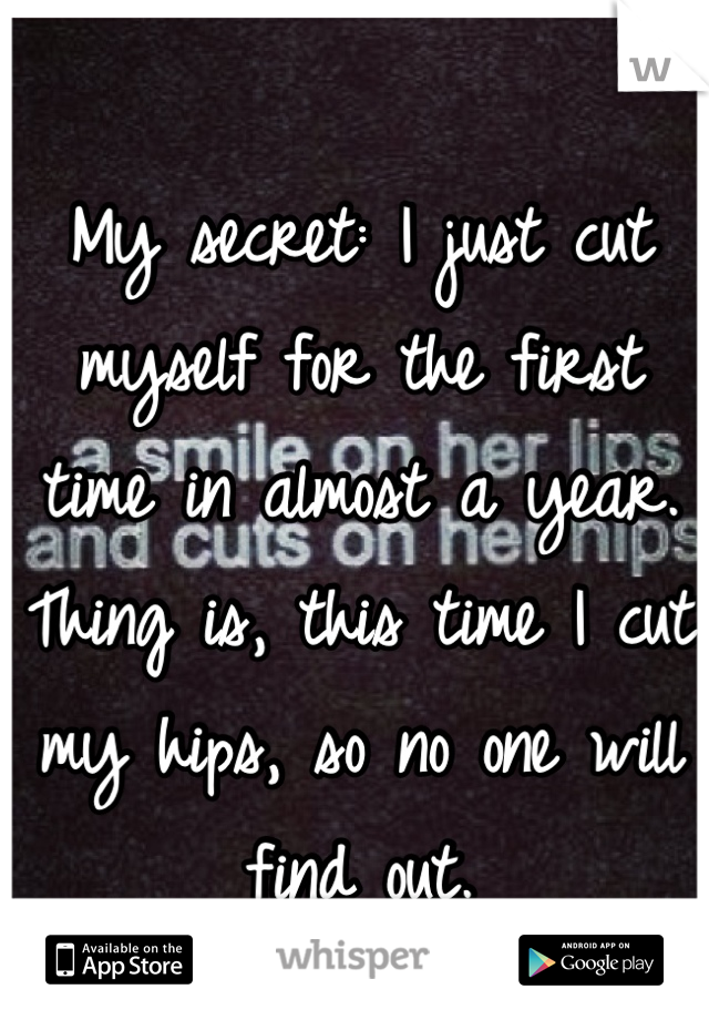 My secret: I just cut myself for the first time in almost a year. Thing is, this time I cut my hips, so no one will find out.