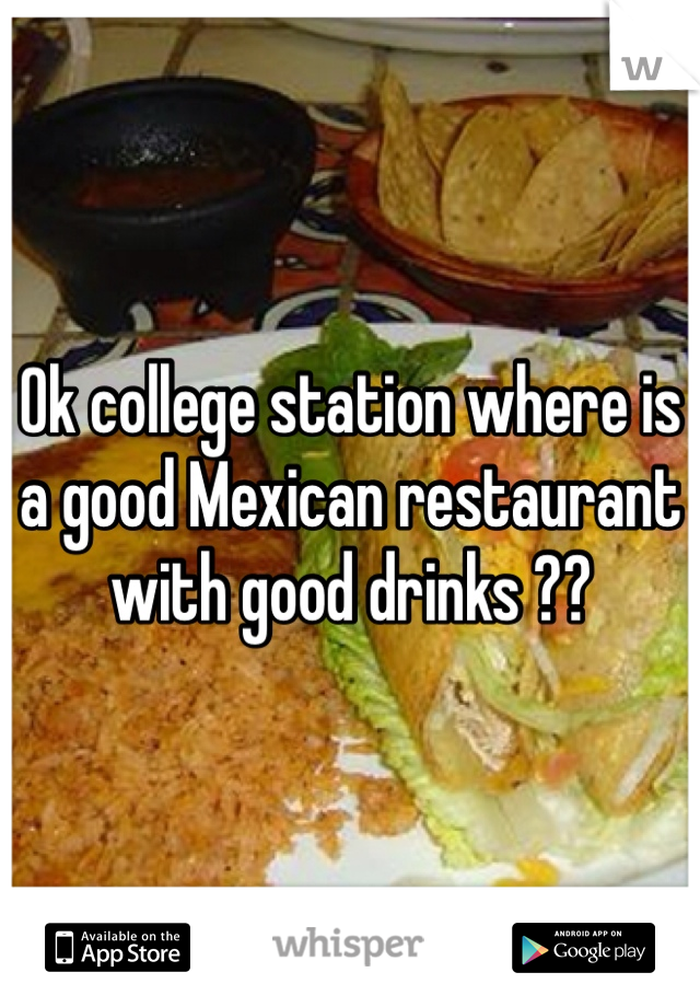 Ok college station where is a good Mexican restaurant with good drinks ??