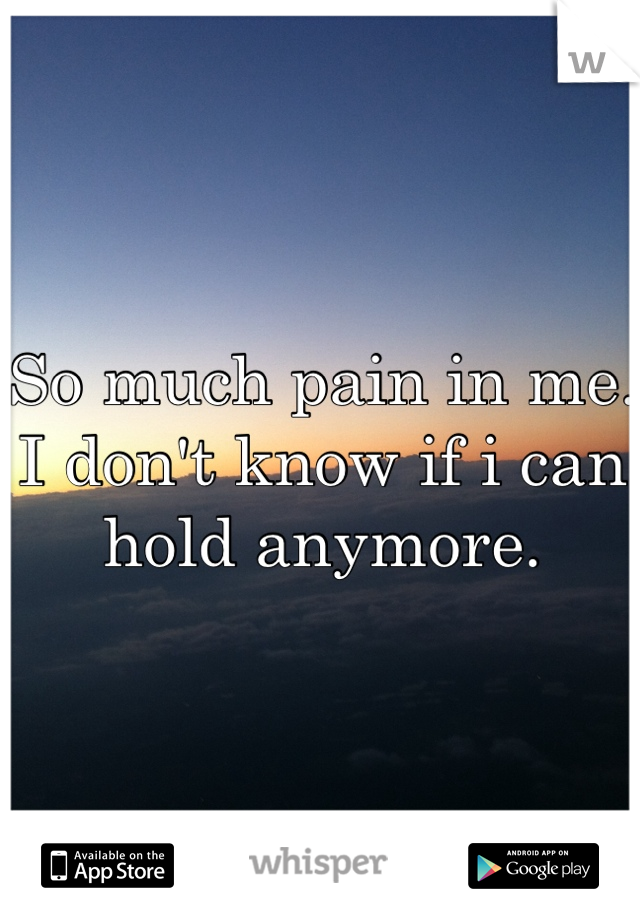 So much pain in me. I don't know if i can hold anymore.