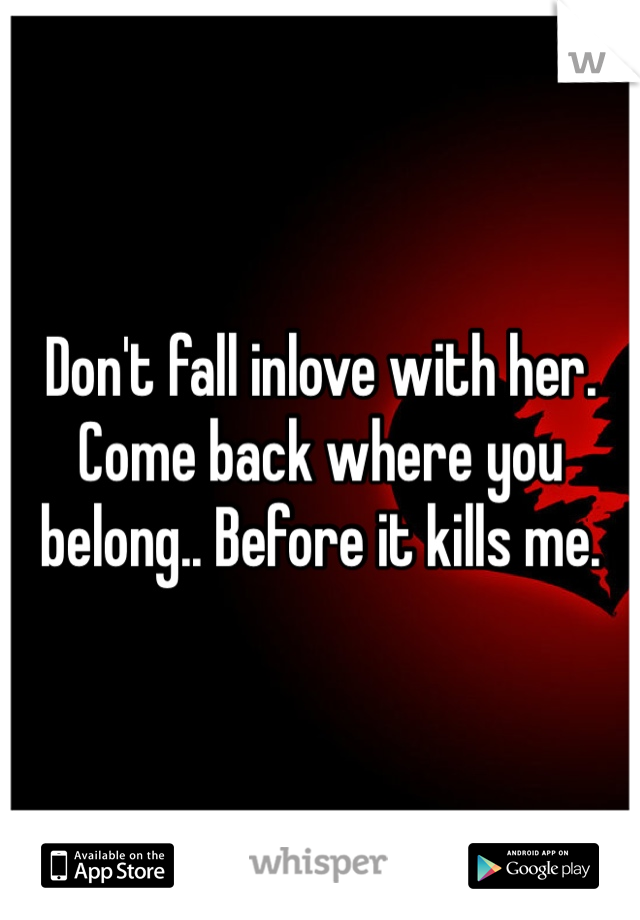 Don't fall inlove with her. Come back where you belong.. Before it kills me.