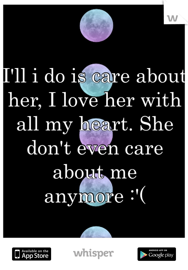 I'll i do is care about her, I love her with all my heart. She don't even care about me anymore :'(