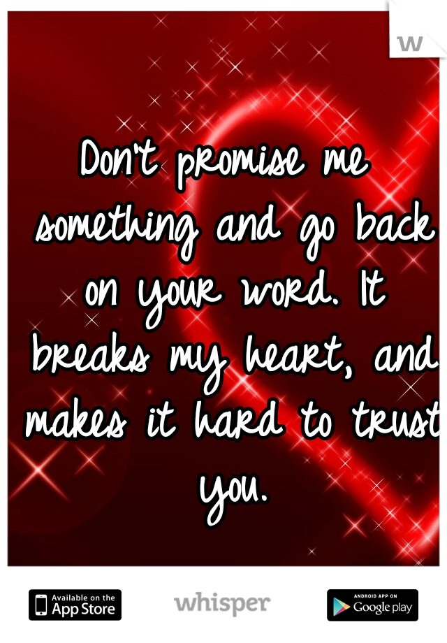 Don't promise me something and go back on your word. It breaks my heart, and makes it hard to trust you.