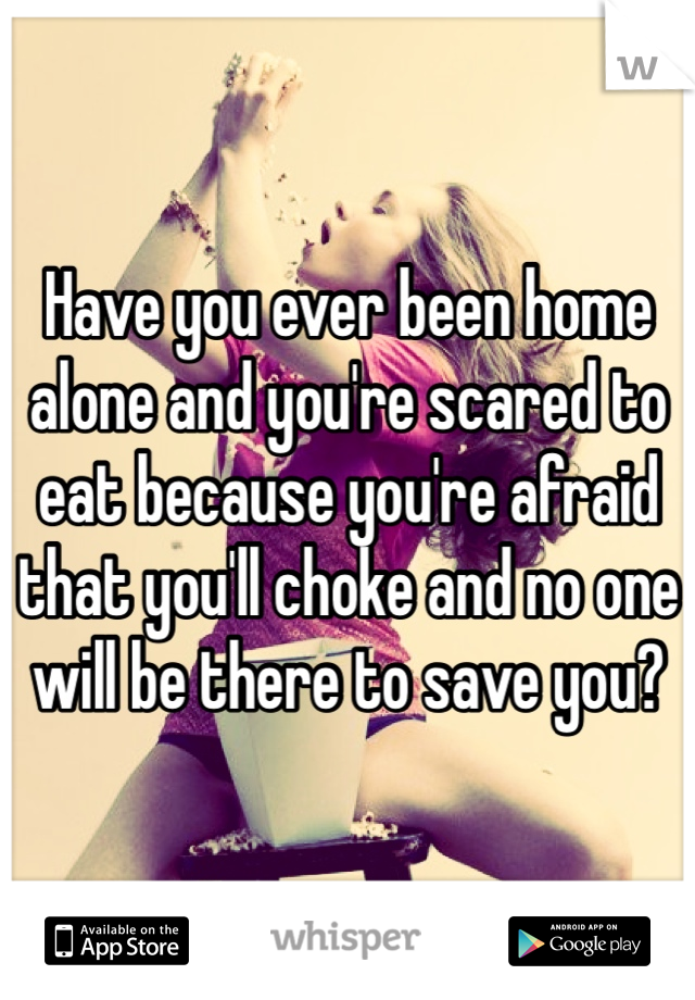 Have you ever been home alone and you're scared to eat because you're afraid that you'll choke and no one will be there to save you?