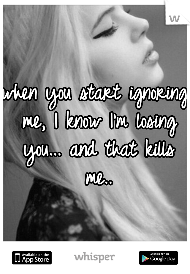 when you start ignoring me, I know I'm losing you... and that kills me..