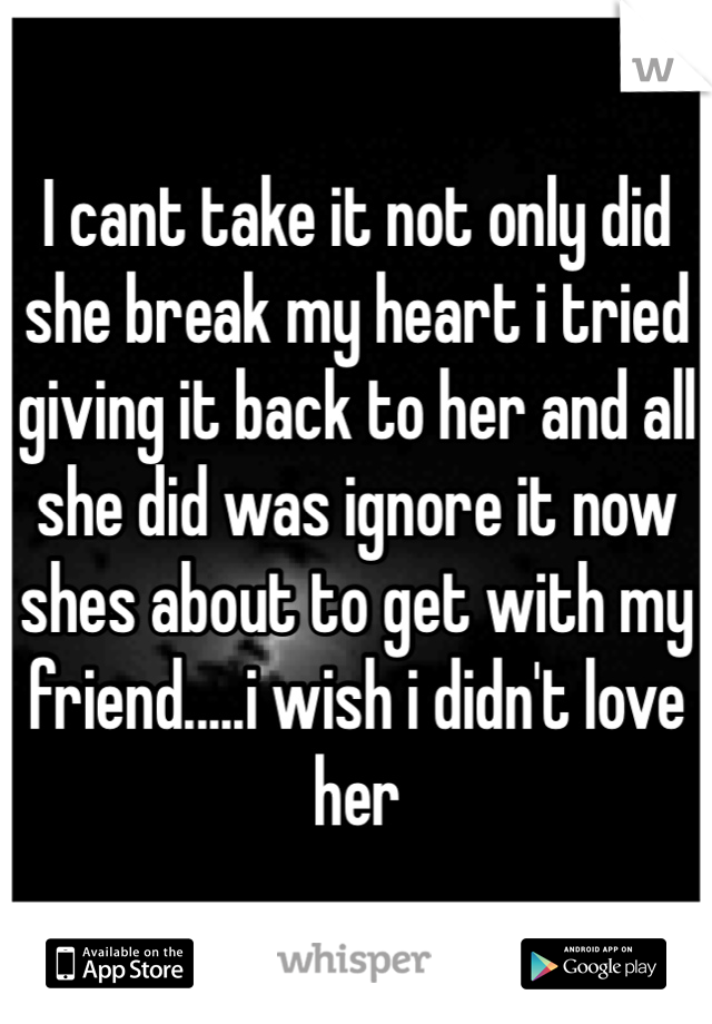 I cant take it not only did she break my heart i tried giving it back to her and all she did was ignore it now shes about to get with my friend.....i wish i didn't love her