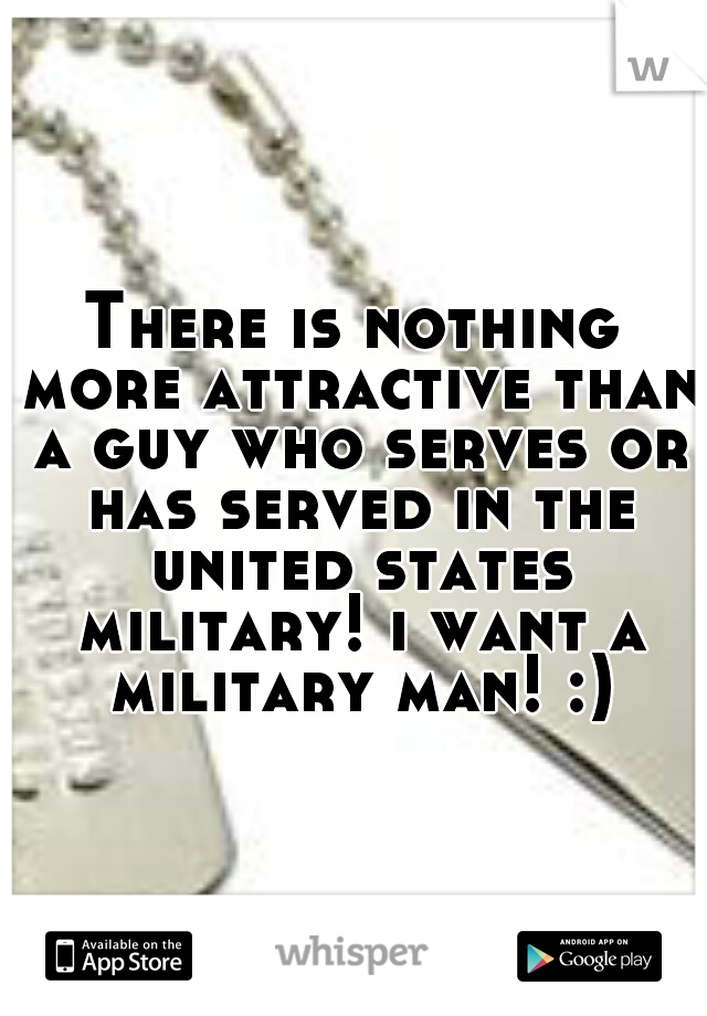 There is nothing more attractive than a guy who serves or has served in the united states military! i want a military man! :)