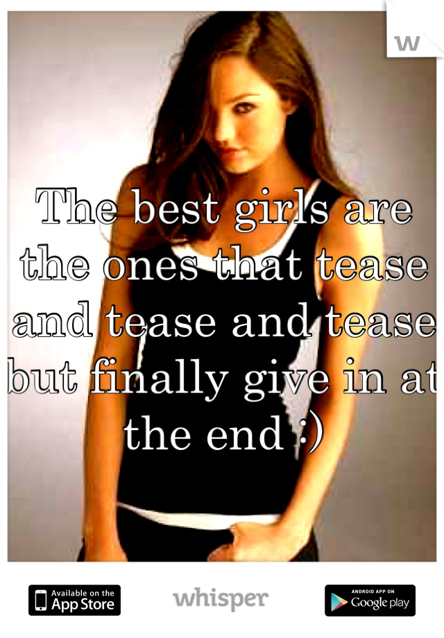 The best girls are the ones that tease and tease and tease but finally give in at the end :)