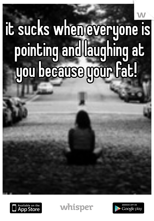 it sucks when everyone is pointing and laughing at you because your fat!