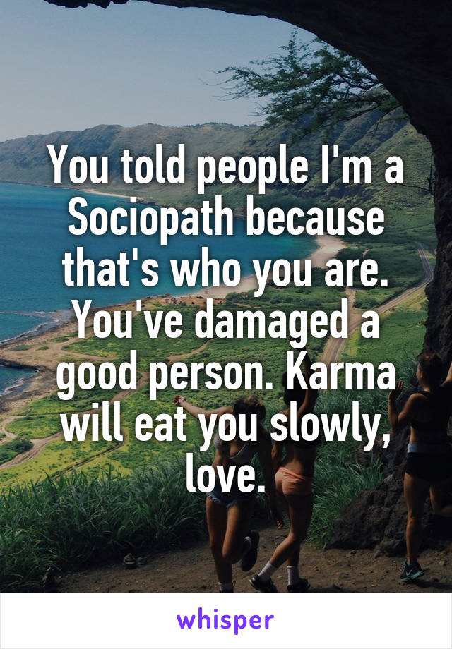 You told people I'm a Sociopath because that's who you are. You've damaged a good person. Karma will eat you slowly, love.