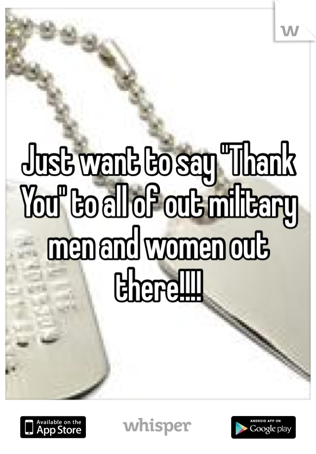 """Just want to say """"Thank You"""" to all of out military men and women out there!!!!"""