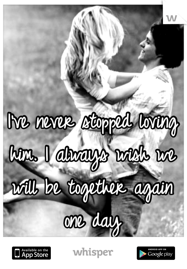I've never stopped loving him. I always wish we will be together again one day