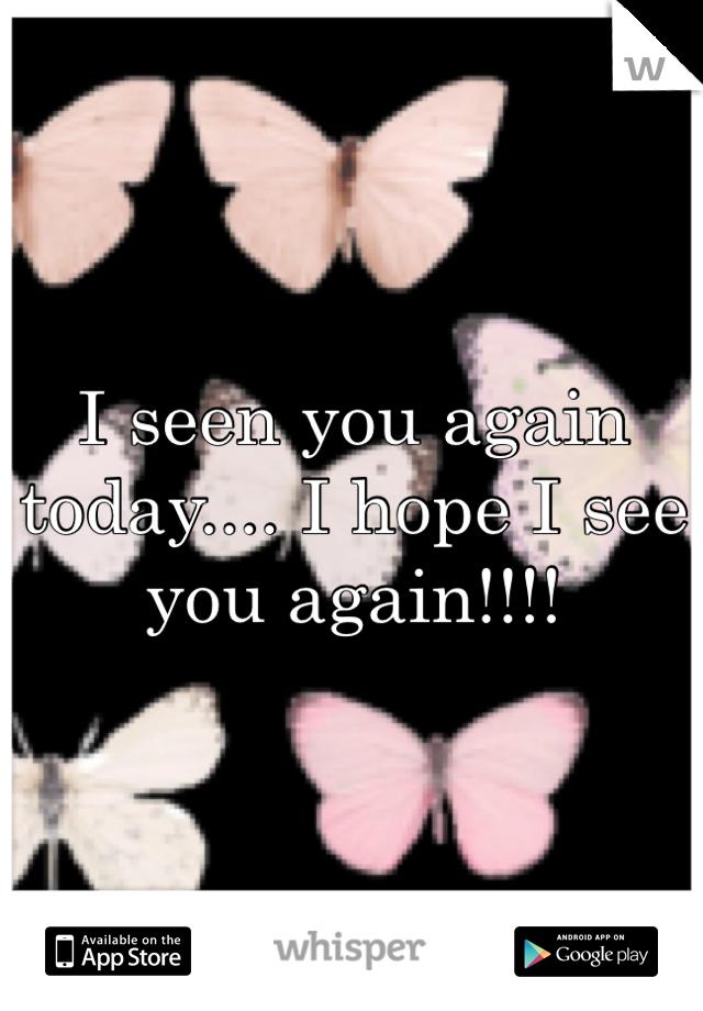 I seen you again today.... I hope I see you again!!!!