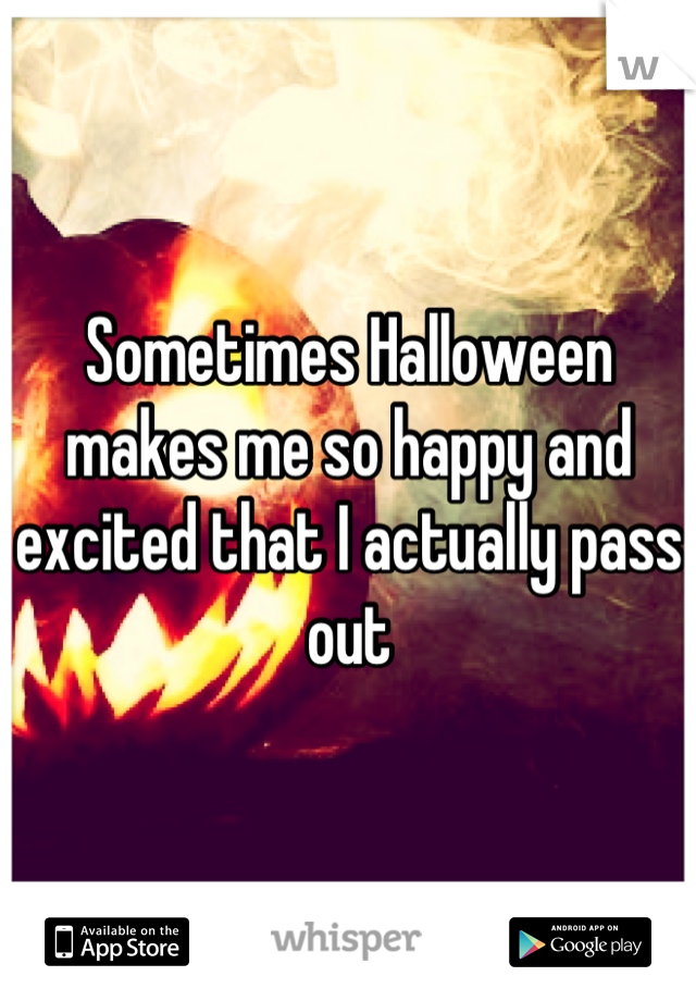 Sometimes Halloween makes me so happy and excited that I actually pass out
