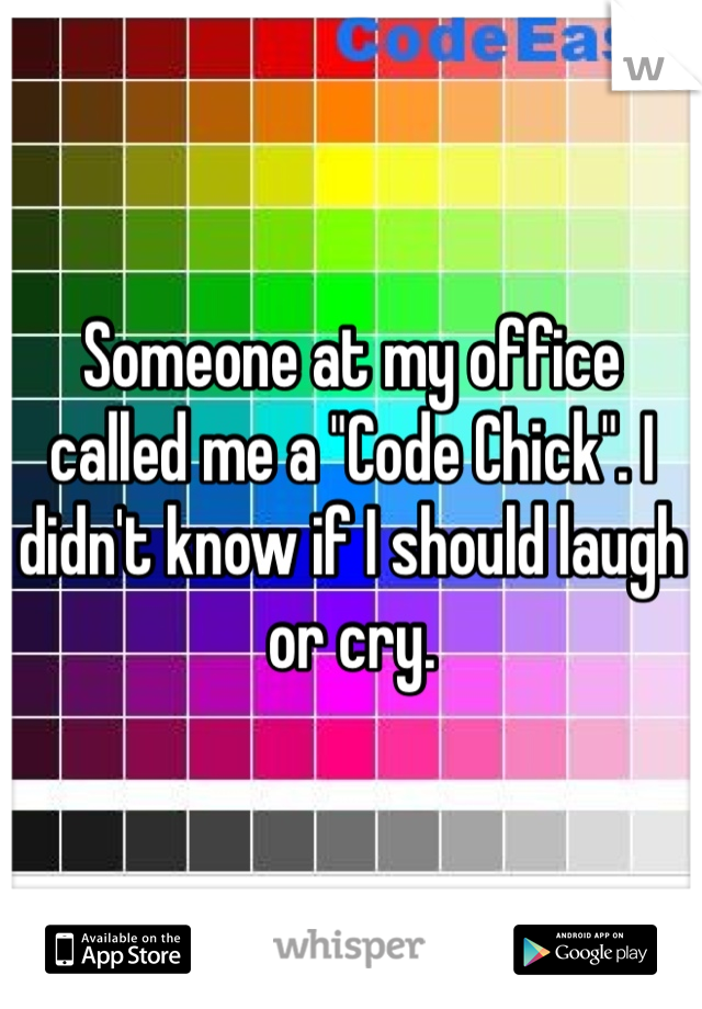"""Someone at my office called me a """"Code Chick"""". I didn't know if I should laugh or cry."""