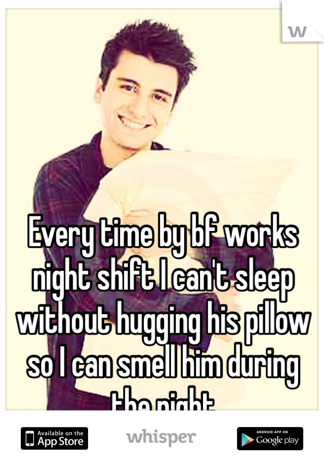 Every time by bf works night shift I can't sleep without hugging his pillow so I can smell him during the night