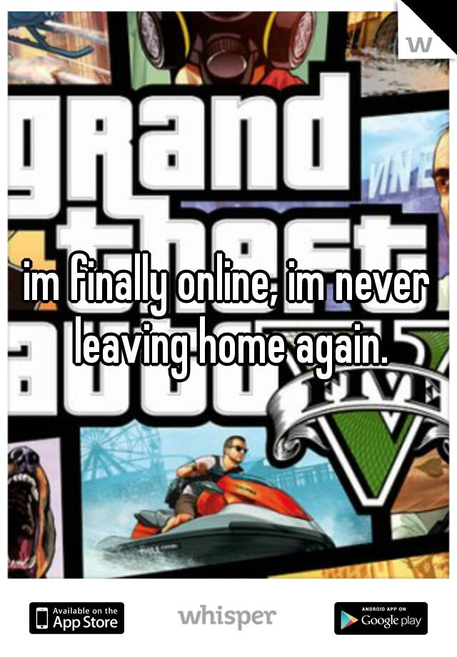 im finally online, im never leaving home again.