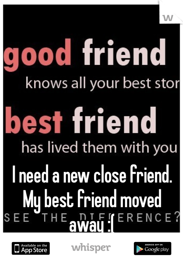 I need a new close friend. My best friend moved away :(