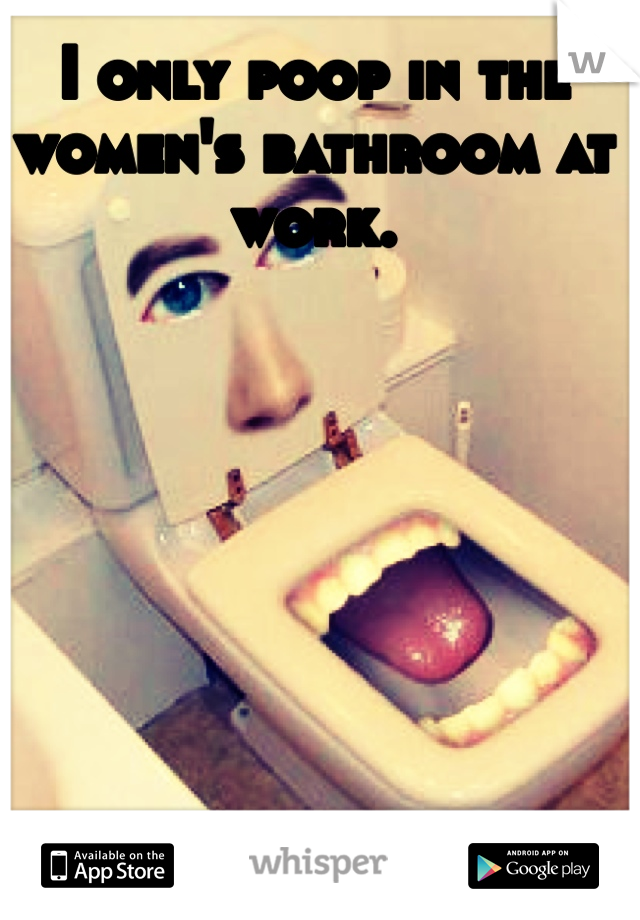 I only poop in the women's bathroom at work.