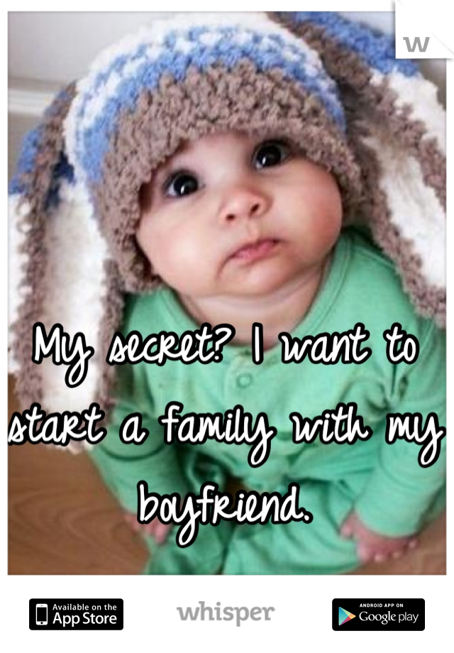 My secret? I want to start a family with my boyfriend.