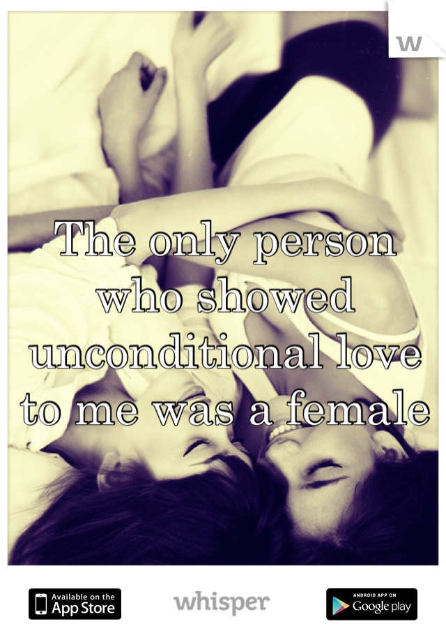 The only person who showed unconditional love to me was a female