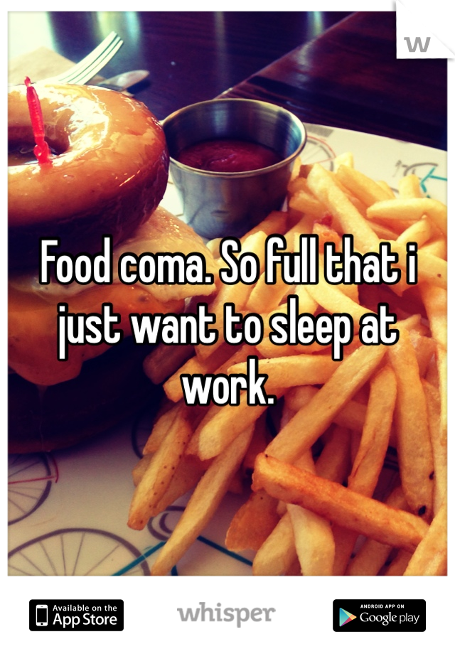 Food coma. So full that i just want to sleep at work.
